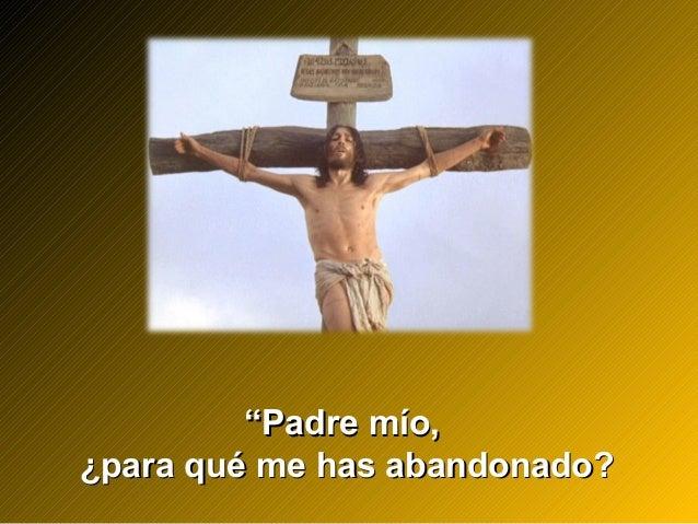 """""""""""Padre mío,Padre mío, ¿para qué me has abandonado?¿para qué me has abandonado?"""