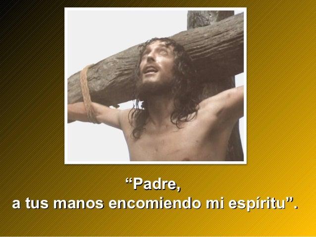 """""Padre,Padre, a tus manos encomiendo mi espíritu"".a tus manos encomiendo mi espíritu""."