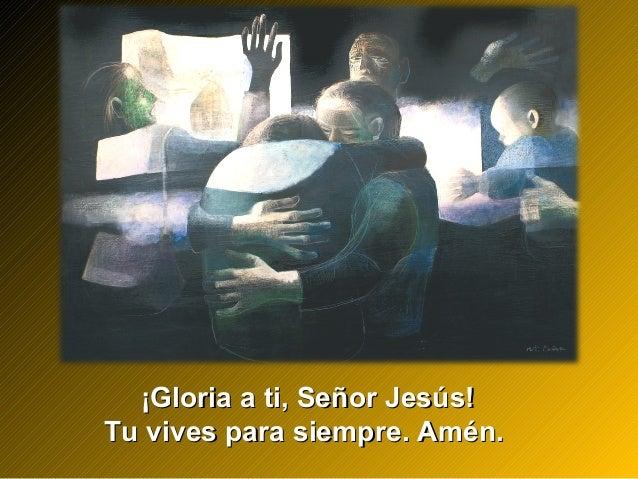 ¡Gloria a ti, Señor Jesús!¡Gloria a ti, Señor Jesús! Tu vives para siempre. Amén.Tu vives para siempre. Amén.