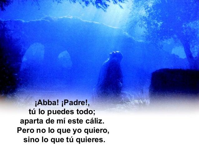 En un huerto de olivos Jesús está orando. ¡Abbá!, grita ¡Abba! ¡Padre!, tú lo puedes todo; aparta de mí este cáliz. Pero n...