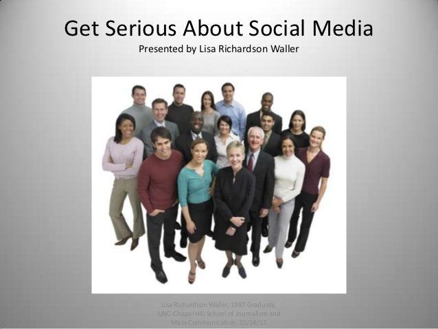 Get Serious About Social Media       Presented by Lisa Richardson Waller            Lisa Richardson Waller, 1987 Graduate,...