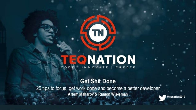 Get Shit Done 25 tips to focus, get work done and become a better developer Artem Makarov & Ramon Wieleman #teqnation2019