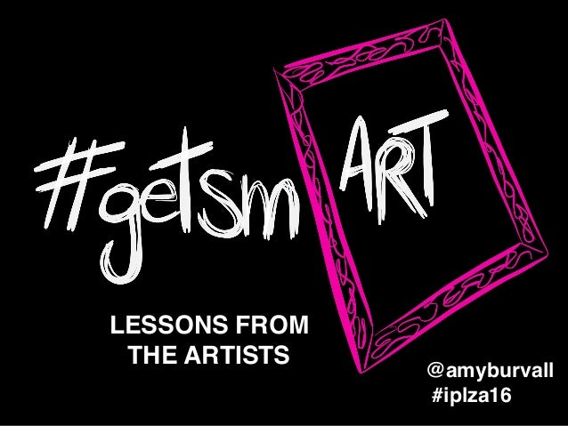 LESSONS FROM ! THE ARTISTS #iplza16 @amyburvall