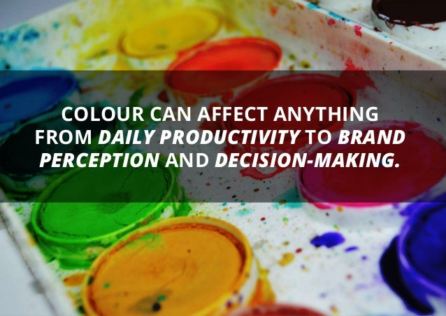 COLOUR CAN AFFECT ANYTHING FROM DAILY PRODUCTIVITY TO BRAND PERCEPTION AND DECISION-MAKING.