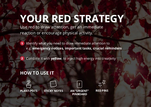 YOUR RED STRATEGY Use red to draw attention, get an immediate reaction or encourage physical activity. 1 Identify what you...