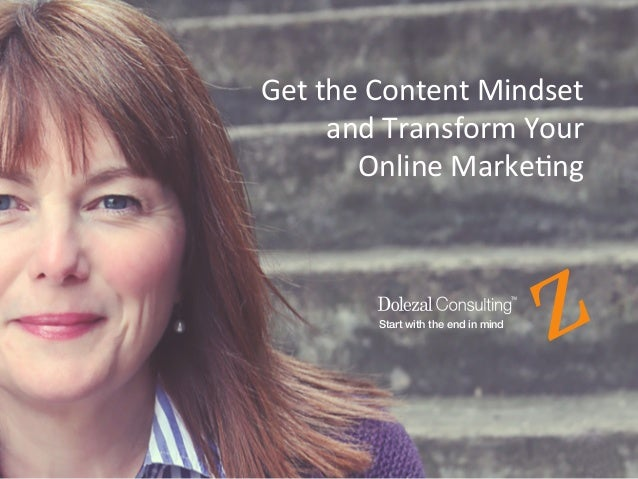 2	    Start with the end in mind Get	   the	   Content	   Mindset	    	   and	   Transform	   Your	   	    Online	   Marke...