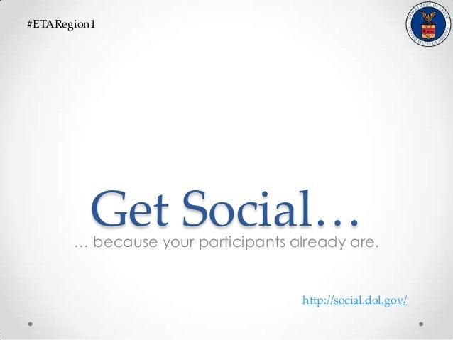 Get Social…… because your participants already are.#ETARegion1http://social.dol.gov/