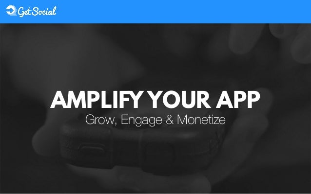 Grow, Engage & Monetize AMPLIFY YOUR APP