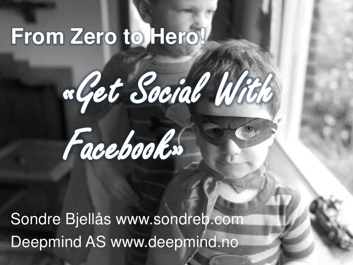 From Zero to Hero!      «Get Social With      Facebook»Sondre Bjellås www.sondreb.comDeepmind AS www.deepmind.no