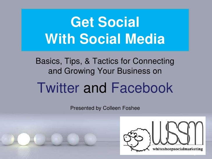 Get Social  With Social MediaBasics, Tips, & Tactics for Connecting   and Growing Your Business onTwitter and Facebook    ...