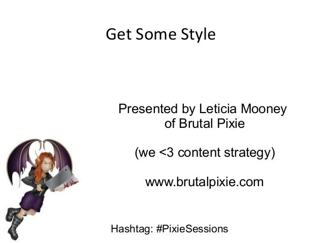 Get Some Style  Presented by Leticia Mooney of Brutal Pixie (we <3 content strategy) www.brutalpixie.com Hashtag: #PixieSe...