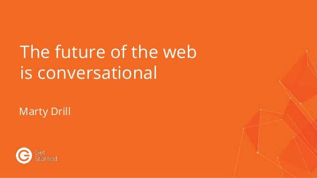 The future of the web is conversational Marty Drill