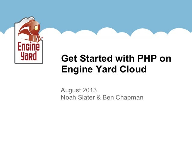 August 2013 Noah Slater & Ben Chapman Get Started with PHP on Engine Yard Cloud