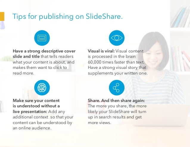 Tips for publishing on SlideShare. Have a strong descriptive cover slide and title that tells readers what your content is...