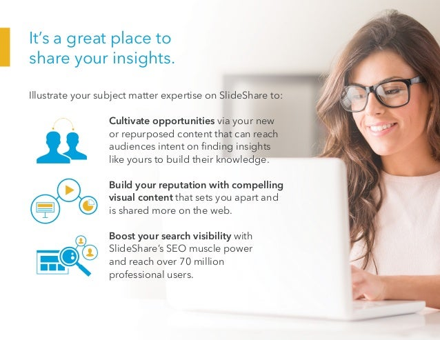 It's a great place to share your insights. Illustrate your subject matter expertise on SlideShare to: Cultivate opport...