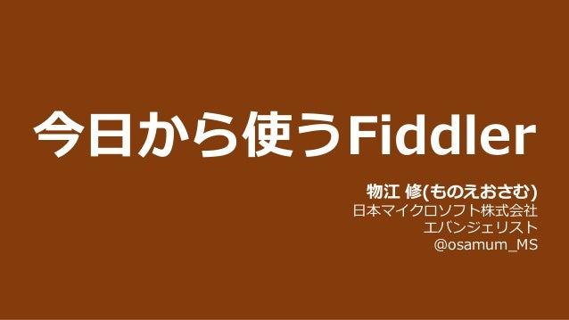 今日から使うFiddler 物江 修(ものえおさむ) 日本マイクロソフト株式会社 エバンジェリスト @osamum_MS