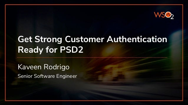 Get Strong Customer Authentication Ready for PSD2 Kaveen Rodrigo Senior Software Engineer