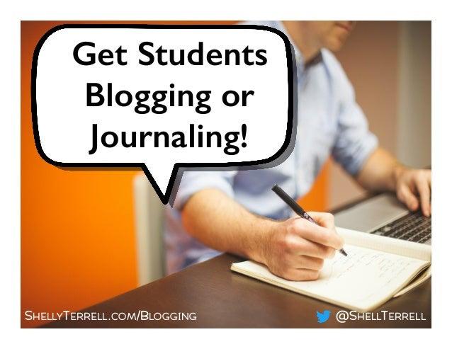 SHELLYTERRELL.COM/BLOGGING @SHELLTERRELL Get Students Blogging or Journaling!!