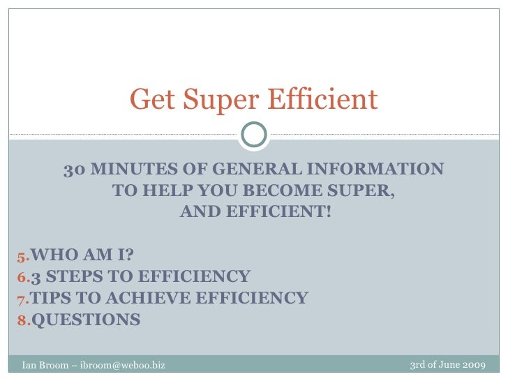 <ul><li>30 MINUTES OF GENERAL INFORMATION </li></ul><ul><li>TO HELP YOU BECOME SUPER, </li></ul><ul><li>AND EFFICIENT! </l...