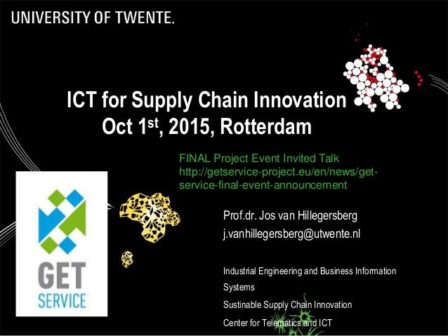 ICT for Supply Chain Innovation Oct 1st, 2015, Rotterdam Prof.dr. Jos van Hillegersberg j.vanhillegersberg@utwente.nl Indu...