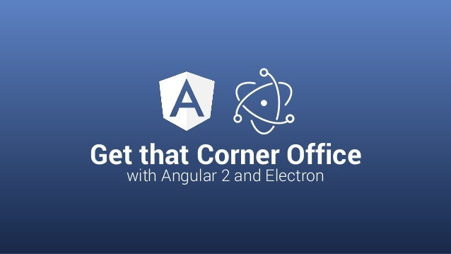 Get that Corner Office with Angular 2 and Electron