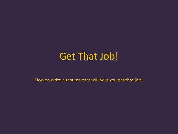 Get That Job!<br />How to write a resume that will help you get that job!<br />