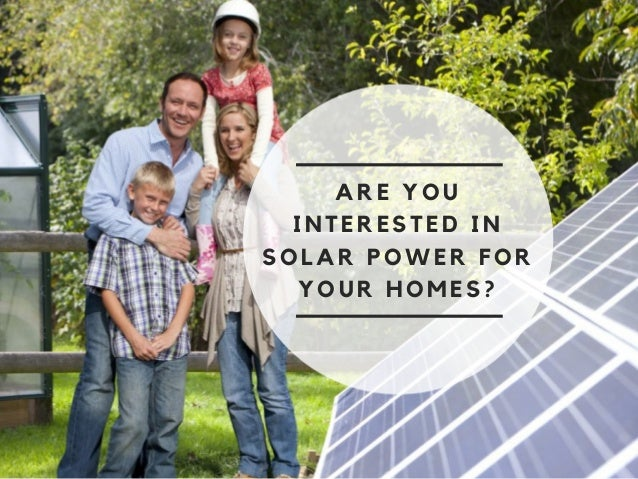 ARE YOU INTERESTED IN SOLAR POWER FOR YOUR HOMES?