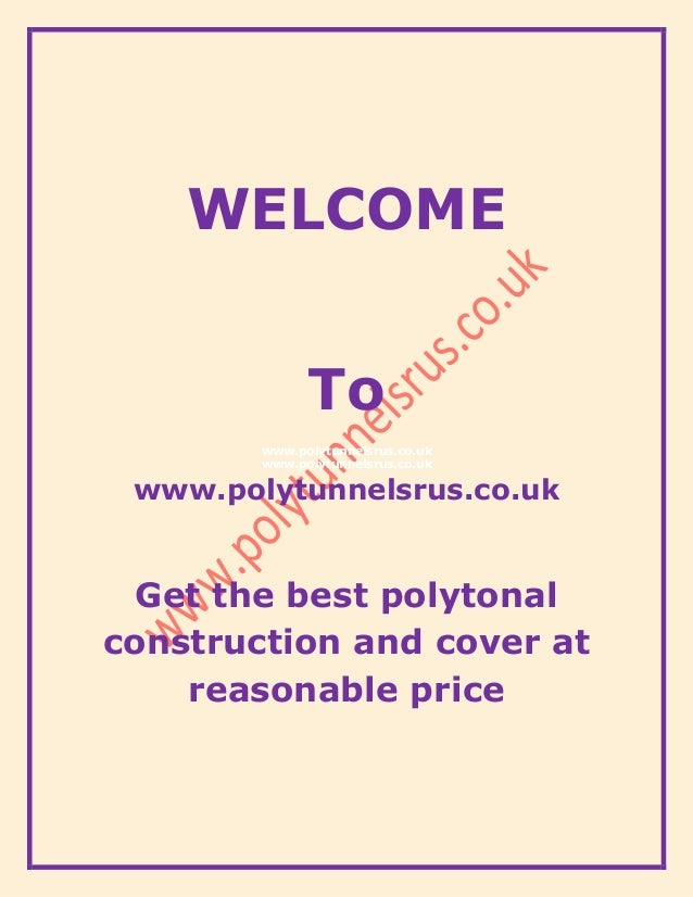 WELCOME To www.polytunnelsrus.co.uk www.polytunnelsrus.co.uk www.polytunnelsrus.co.uk Get the best polytonal construction ...