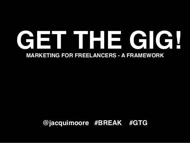 GET THE GIG!MARKETING FOR FREELANCERS - A FRAMEWORK @jacquimoore #BREAK #GTG