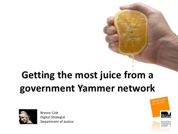 Getting the most juice from a government Yammer network Bryony Cole Digital Strategist Department of Justice