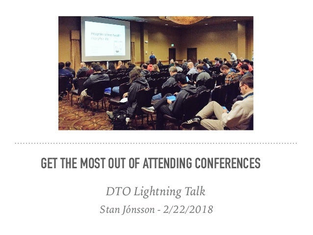 Stan Jónsson - 2/22/2018 GET THE MOST OUT OF ATTENDING CONFERENCES DTO Lightning Talk