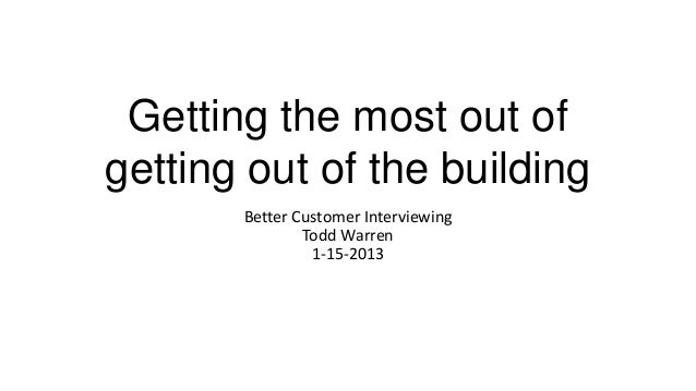 Getting the most out ofgetting out of the building       Better Customer Interviewing               Todd Warren           ...