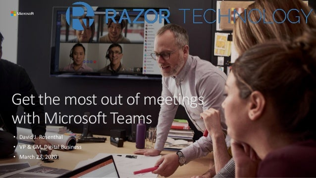 Get the most out of meetings with Microsoft Teams • David J. Rosenthal • VP & GM, Digital Business • March 23, 2020