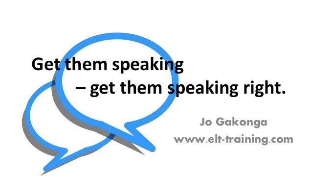 Jo Gakonga www.elt-training.com Get them speaking – get them speaking right.