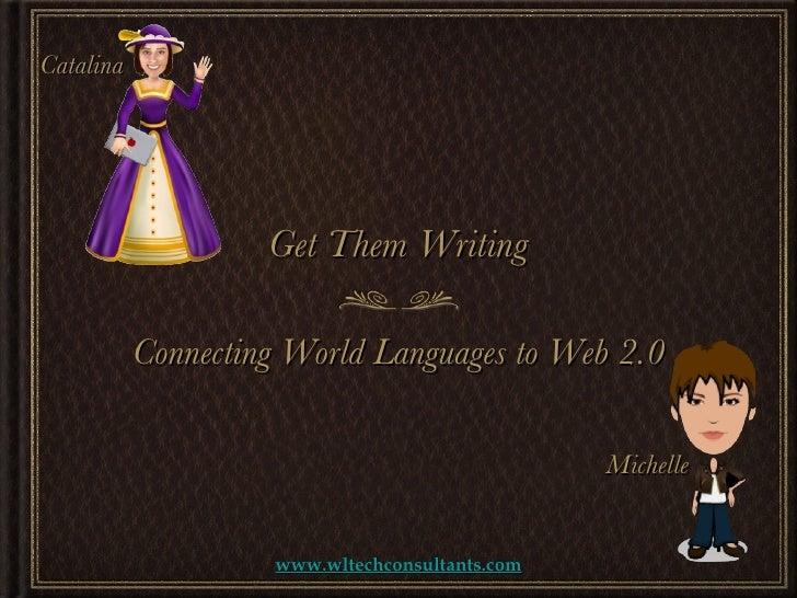 <ul><li>Connecting World Languages to Web 2.0 </li></ul>Get Them Writing www.wltechconsultants.com Catalina Michelle
