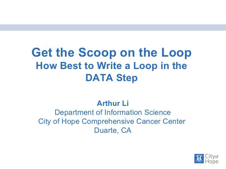 Get the Scoop on the Loop  How Best to Write a Loop in the DATA Step Arthur Li Department of Information Science City of H...