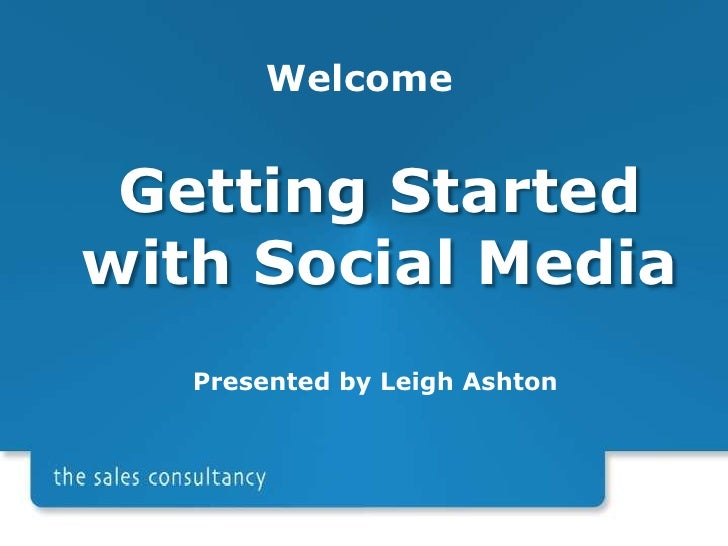Welcome<br />Getting Started with Social Media<br />Presented by Leigh Ashton<br />