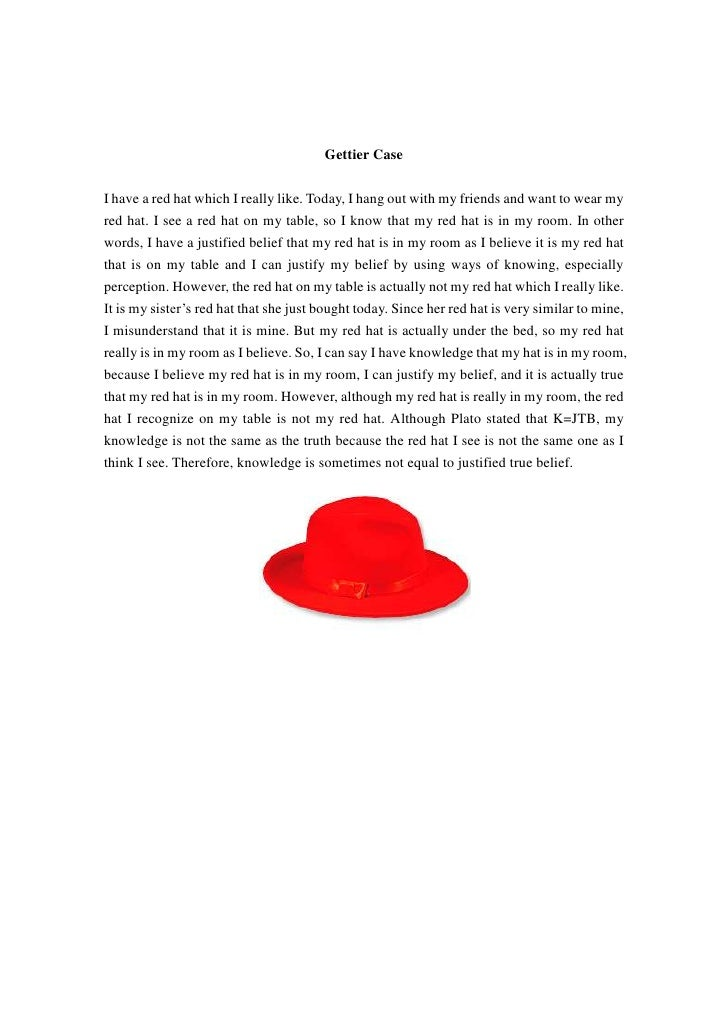 Gettier Case <br />I have a red hat which I really like. Today, I hang out with my friends and want to wear my red hat. I ...