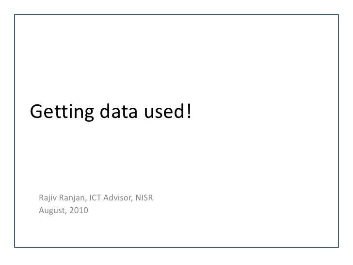 Getting data used!Rajiv Ranjan, ICT Advisor, NISRAugust, 2010