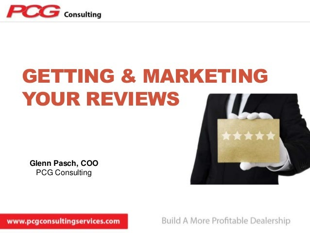 GETTING & MARKETING YOUR REVIEWS  Glenn Pasch, COO PCG Consulting
