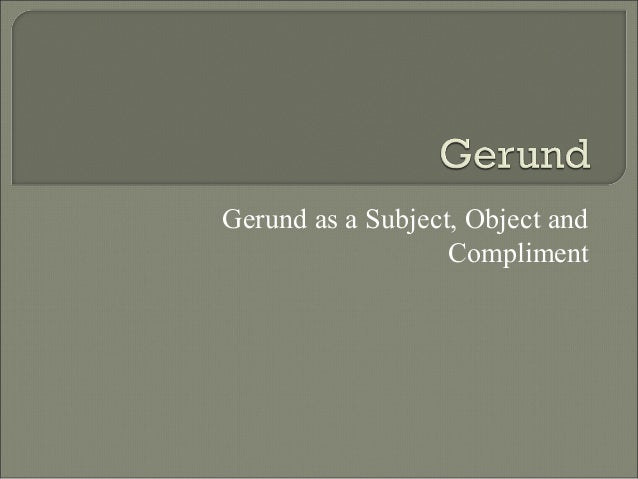 Gerund as a Subject, Object and Compliment