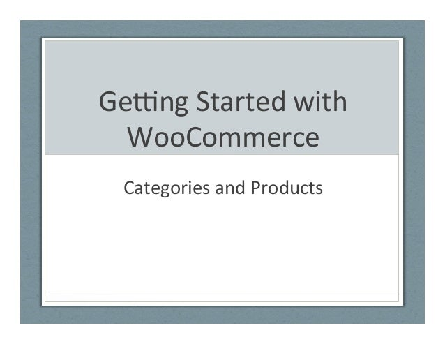 Ge#ng  Started  with   WooCommerce   Categories  and  Products