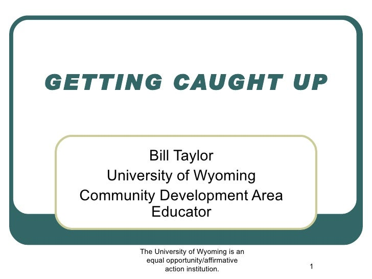 GETTING CAUGHT UP Bill Taylor University of Wyoming Community Development Area Educator The University of Wyoming is an eq...