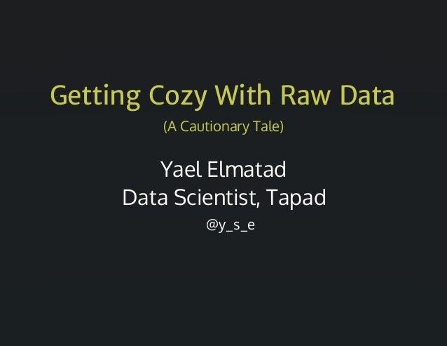 Getting Cozy With Raw Data (ACautionaryTale) YaelElmatad DataScientist,Tapad @y_s_e