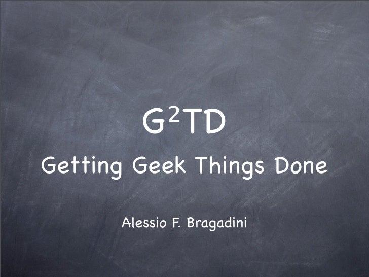 G²TD Getting Geek Things Done        Alessio F. Bragadini