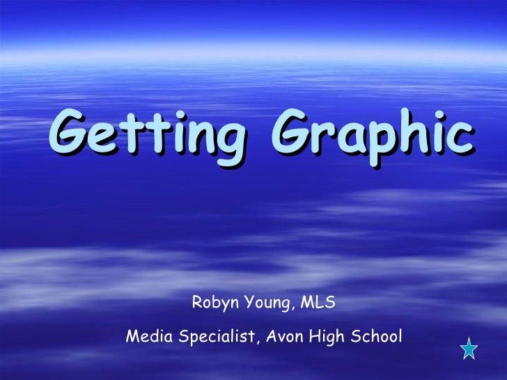 Getting Graphic Robyn Young, MLS Media Specialist, Avon High School
