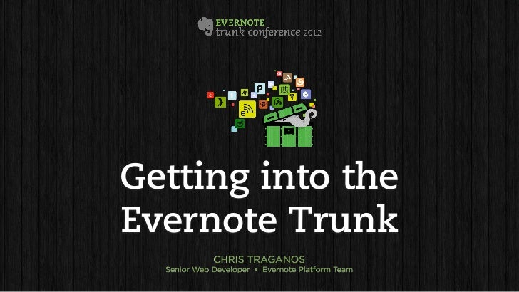 Getting into theEvernote Trunk             CHRIS TRAGANOS  Senior Web Developer • Evernote Platform Team