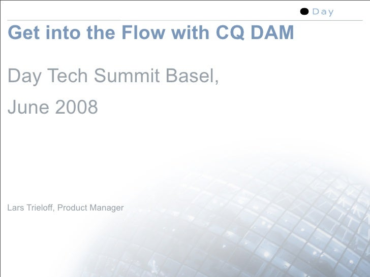 Get into the Flow with CQ DAM  Day Tech Summit Basel, June 2008    Lars Trieloff, Product Manager                         ...