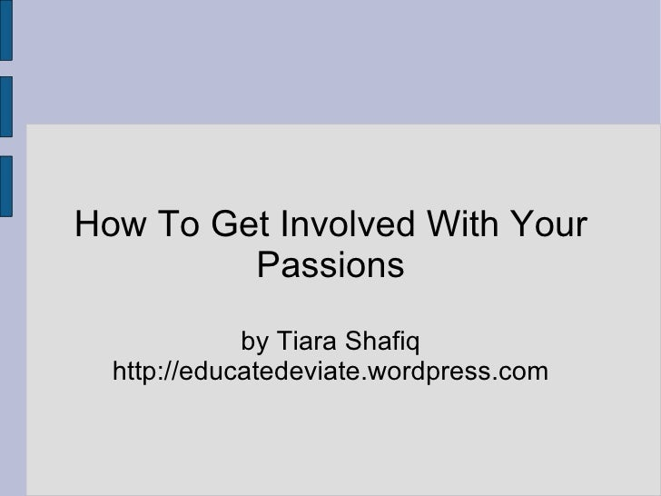 How To Get Involved With Your Passions by Tiara Shafiq http://educatedeviate.wordpress.com