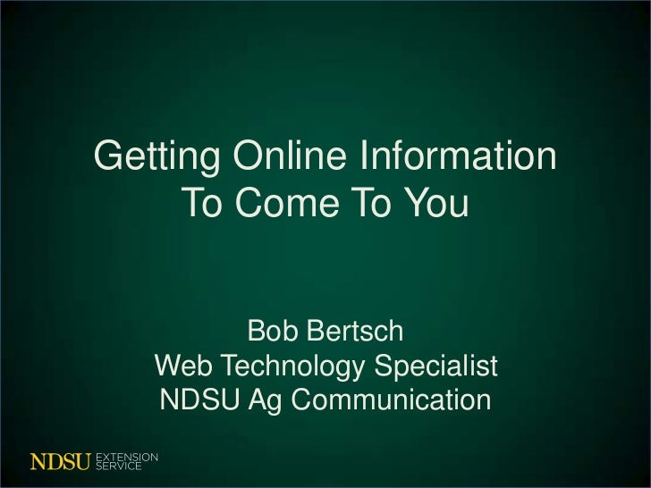 Getting Online Information     To Come To You         Bob Bertsch   Web Technology Specialist   NDSU Ag Communication